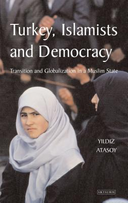Turkey, Islamists and Democracy: Transition and Globalisation in a Muslim State - Atasoy, Yildiz