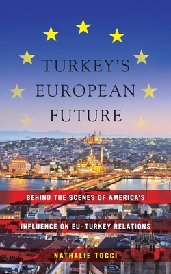 Turkey's European Future: Behind the Scenes of America's Influence on Eu-Turkey Relations - Tocci, Nathalie