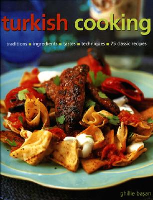Turkish Cooking: Traditions, Ingredients, Tastes, Techniques, 75 Classic Recipes - Basan, Ghillie