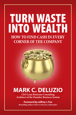 Turn Waste Into Wealth: How to Find Cash in Every Corner of the Company - Deluzio, Mark C, and Fox, Jeffrey J (Foreword by)