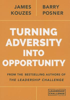 Turning Adversity Into Opportunity - Kouzes, James M, and Posner, Barry Z, Ph.D.