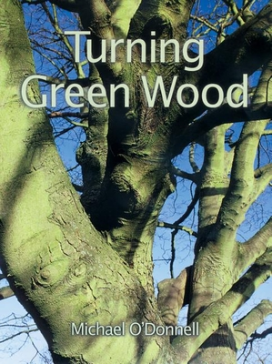 Turning Green Wood - O'Donnell, Michael