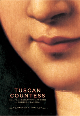 Tuscan Countess: The Life and Extraordinary Times of Matilda of Canossa - Spike, Michele K