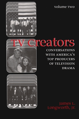 TV Creators: Conversations with America's Top Producers of Television Drama - Longworth, James L, Jr.
