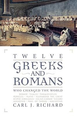 Twelve Greeks and Romans Who Changed the World - Richard, Carl J
