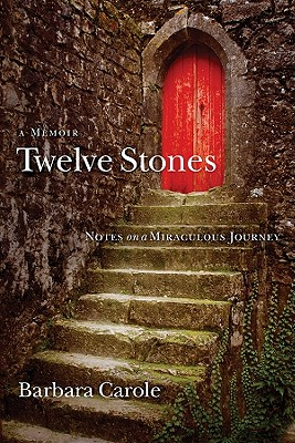 Twelve Stones: Notes on a Miraculous Journey- A Memoir - Carole, Barbara
