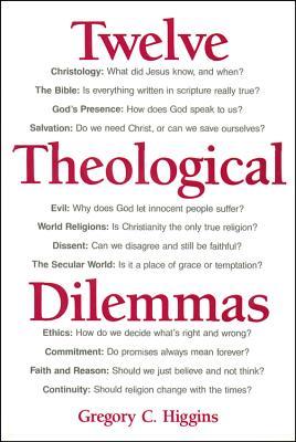 Twelve Theological Dilemmas - Higgins, Gregory C