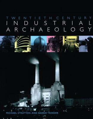 Twentieth Century Industrial Archaeology - Stratton, Michael, and Trinder, Barrie