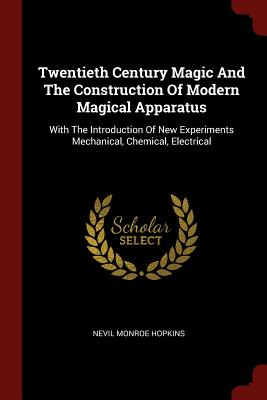Twentieth Century Magic and the Construction of Modern Magical Apparatus: With the Introduction of New Experiments Mechanical, Chemical, Electrical - Hopkins, Nevil Monroe