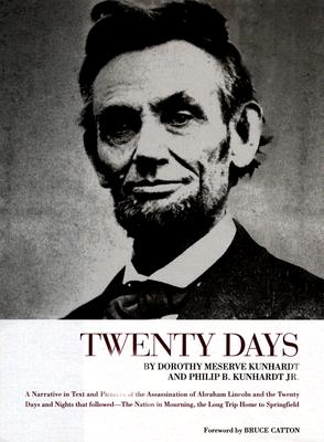Twenty Days: A Narrative in Text and Pictures of the Assassination of Abraham Lincoln and the Twenty Days and Nights That Followed--The Nation in Mourning, the Long Trip Home to Springfield - Kunhardt, Dorothy Meserve, and Kunhardt, Philip B, III, and Catton, Bruce (Foreword by)