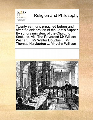 Twenty Sermons Preached Before and After the Celebration of the Lord's Supper. by Sundry Ministers of the Church of Scotland, Viz. the Reverend MR William Wishart ... MR Walter Douglas ... MR Thomas Halyburton ... MR John Willison - Multiple Contributors