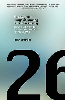 Twenty-six Ways of Looking at a BlackBerry: How to Let Writing Release the Creativity of Your Brand - Simmons, John