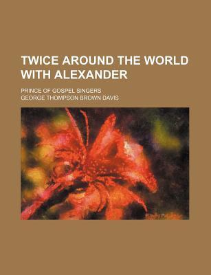 Twice Around the World with Alexander; Prince of Gospel Singers - Davis, George Thompson Brown