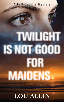 Twilight Is Not Good for Maidens: A Holly Martin Mystery - Allin, Lou