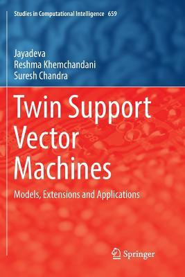 Twin Support Vector Machines: Models, Extensions and Applications - Jayadeva, and Khemchandani, Reshma, and Chandra, Suresh