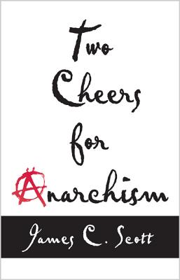 Two Cheers for Anarchism: Six Easy Pieces on Autonomy, Dignity, and Meaningful Work and Play - Scott, James C