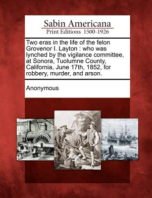 Two Eras in the Life of the Felon Grovenor I. Layton: Who Was Lynched by the Vigilance Committee, at Sonora, Tuolumne County, California, June 17th, 1852, for Robbery, Murder, and Arson. - Anonymous (Creator)