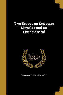 Two Essays on Scripture Miracles and on Ecclesiastical - Newman, John Henry 1801-1890