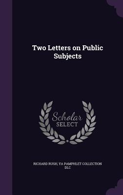 Two Letters on Public Subjects - Rush, Richard, and DLC, Ya Pamphlet Collection