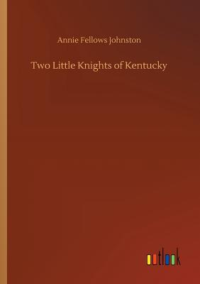 Two Little Knights of Kentucky - Johnston, Annie Fellows