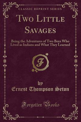 Two Little Savages: Being the Adventures of Two Boys Who Lived as Indians and What They Learned (Classic Reprint) - Seton, Ernest Thompson