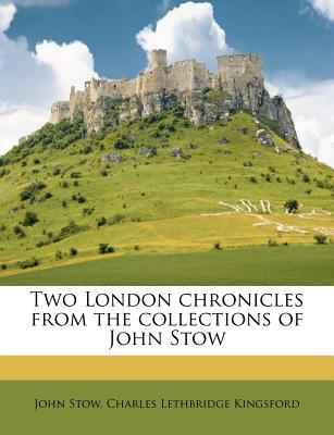 Two London Chronicles from the Collections of John Stow - Stow, John, and Kingsford, Charles Lethbridge