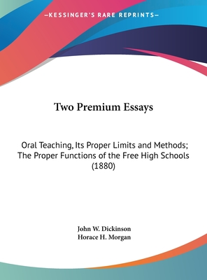 Two Premium Essays: Oral Teaching, Its Proper Limits and Methods; The Proper Functions of the Free High Schools (1880) - Dickinson, John W, and Morgan, Horace H