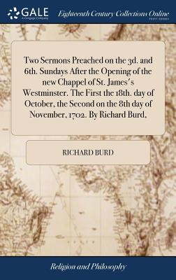 Two Sermons Preached on the 3d. and 6th. Sundays After the Opening of the New Chappel of St. James's Westminster. the First the 18th. Day of October, the Second on the 8th Day of November, 1702. by Richard Burd, - Burd, Richard