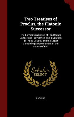Two Treatises of Proclus, the Platonic Successor: The Former Consisting of Ten Doubts Concerning Providence, and a Solution of Those Doubts; And the Latter Containing a Development of the Nature of Evil - Proclus