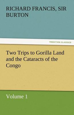 Two Trips to Gorilla Land and the Cataracts of the Congo Volume 1 - Burton, Richard Francis Sir