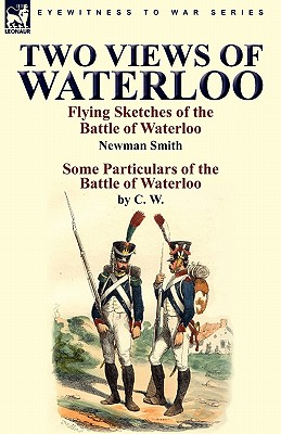 Two Views of Waterloo: Flying Sketches of the Battle of Waterloo & Some Particulars of the Battle of Waterloo - Smith, Newman, and C W