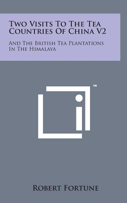 Two Visits to the Tea Countries of China V2: And the British Tea Plantations in the Himalaya - Fortune, Robert, Professor