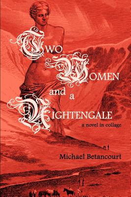 Two Women and a Nightengale: A Novel in Collage - Betancourt, Michael