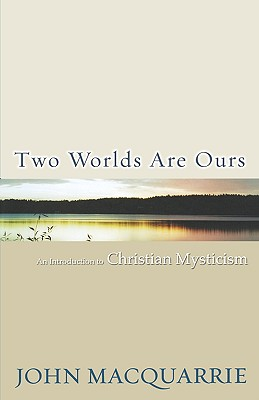 Two Worlds Are Ours: An Introduction to Christian Mysticism - MacQuarrie, John