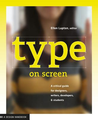 Type on Screen: A Critical Guide for Designers, Writers, Developers, and Students - Lupton, Ellen, and Maryland Institute College of Art