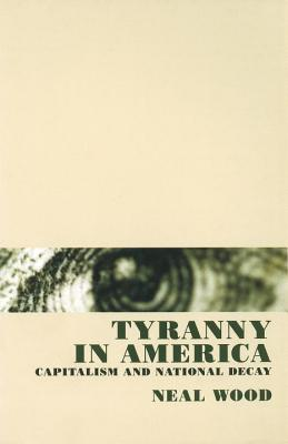 Tyranny in America: Capitalism and National Decay - Wood, Neal