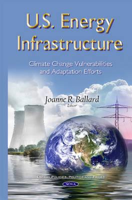 U.S. Energy Infrastructure: Climate Change Vulnerabilities & Adaptation Efforts - Ballard, Joanne R. (Editor)