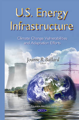 U.S. Energy Infrastructure: Climate Change Vulnerabilities and Adaptation Efforts - Ballard, Joanne R. (Editor)