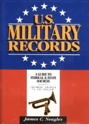 U.S. Military Records: A Guide to Federal & State Sources, Colonial America to the Present - Neagles, James C