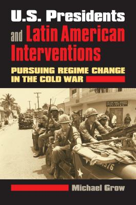 U.S. Presidents and Latin American Interventions: Pursuing Regime Change in the Cold War - Grow, Michael, Professor
