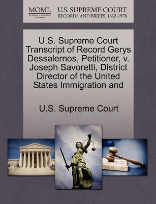 U.S. Supreme Court Transcript of Record Gerys Dessalernos, Petitioner, V. Joseph Savoretti, District Director of the United States Immigration and - U S Supreme Court (Creator)