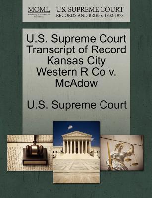 U.S. Supreme Court Transcript of Record Kansas City Western R Co V. McAdow - U S Supreme Court (Creator)