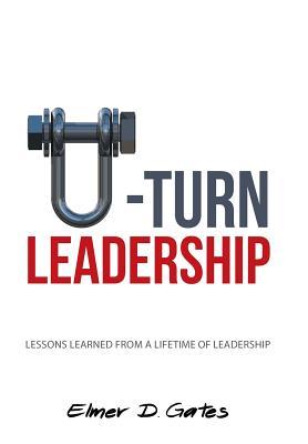 U-Turn Leadership: Lessons Learned from a Lifetime of Leadership - Gates, Elmer D