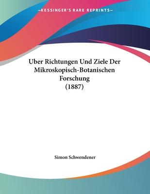 Uber Richtungen Und Ziele Der Mikroskopisch-Botanischen Forschung (1887) - Schwendener, Simon