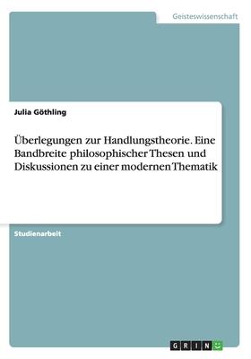 Uberlegungen Zur Handlungstheorie. Eine Bandbreite Philosophischer Thesen Und Diskussionen Zu Einer Modernen Thematik - Gothling, Julia