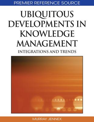 Ubiquitous Developments in Knowledge Management: Integrations and Trends - Jennex, Murray