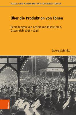 UEber die Produktion von Toenen: Beziehungen von Arbeit und Musizieren, OEsterreich 19181938 - Schinko, Georg, and Eder, Franz X. (Series edited by), and Eigner, Peter (Series edited by)