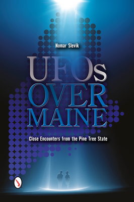 UFOs Over Maine: Close Encounters from the Pine Tree State - Slevik, Nomar