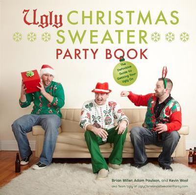 Ugly Christmas Sweater Party Book: The Definitive Guide to Getting Your Ugly on - Miller, Brian, and Paulson, Adam, and Wool, Kevin
