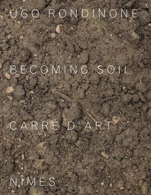 Ugo Rondinone: Becoming Soil - Rondinone, Ugo, and Prevost, Jean-Marc (Contributions by), and Rondeau, Corinne (Contributions by)